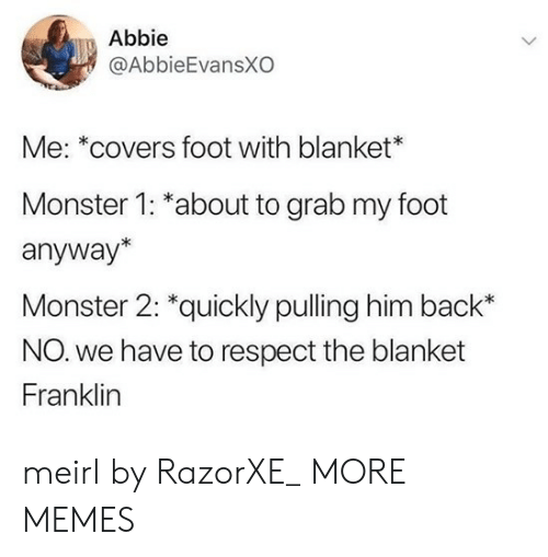 Grab My: Abbie  @AbbieEvansXO  Me: *covers foot with blanket*  Monster 1: *about to grab my foot  anyway*  Monster 2: *quickly pulling him back*  NO. we have to respect the blanket  Franklin meirl by RazorXE_ MORE MEMES