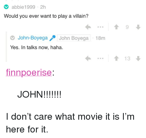"what movie: abbie1999 2h  Would you ever want to play a villain?  John-BoyegaJohn Boyega  Yes. In talks now, haha.  18m  1 13 <p><a href=""https://finnpoerise.tumblr.com/post/171567411974/john"" class=""tumblr_blog"">finnpoerise</a>:</p> <blockquote><p>JOHN!!!!!!!</p></blockquote>  <p>I don't care what movie it is I'm here for it.</p>"