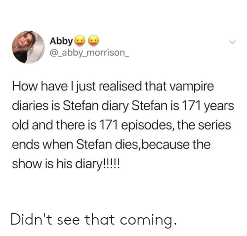 Stefan: Abby  @_abby.morrison_  How have l just realised that vampire  diaries is Stefan diary Stefan is 171 years  old and there is 171 episodes, the series  ends when Stefan dies,because the  show is his diary!! Didn't see that coming.