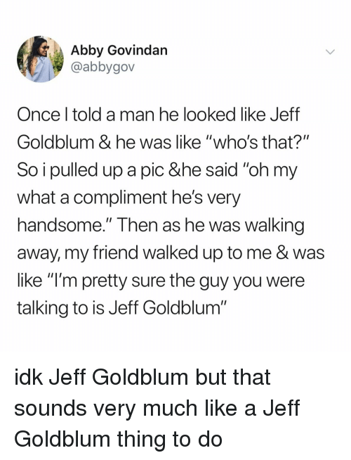 "Relatable, Jeff Goldblum, and Once: Abby Govindan  @abbygov  Once l told a man he looked like Jeff  Goldblum & he was like ""who's that?""  So i pulled up a pic &he said ""oh my  what a compliment he's very  handsome."" Then as he Was walking  away, my friend walked up to me & was  like ""l'm pretty sure the guy you were  talking to is Jeff Goldblum"" idk Jeff Goldblum but that sounds very much like a Jeff Goldblum thing to do"