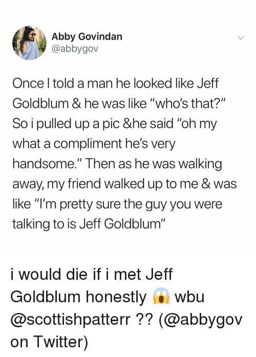 """Walking Away: Abby Govindan  @abbygov  Once l told a man he looked like Jeff  Goldblum & he was like """"who's that?""""  So i pulled up a pic &he said """"oh my  what a compliment he's very  handsome."""" Then as he Was walking  away, my friend walked up to me & was  like """"l'm pretty sure the guy you were  talking to is Jeff Goldblum i would die if i met Jeff Goldblum honestly 😱 wbu @scottishpatterr ?? (@abbygov on Twitter)"""