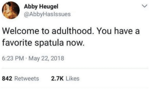 May, You, and Now: Abby Heugel  @AbbyHaslssues  Welcome to adulthood. You have a  favorite spatula now.  6:23 PM May 22, 2018  842 Retweets  2.7K Likes