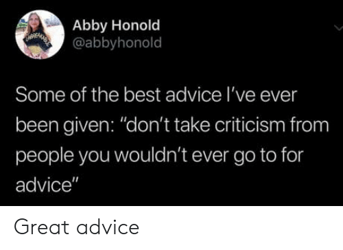 "Abby: Abby Honold  @abbyhonold  Some of the best advice I've ever  been given: ""don't take criticism from  people you wouldn't ever go to for  advice"" Great advice"