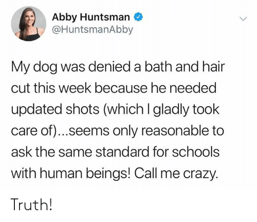 Crazy, Memes, and Hair: Abby Huntsman  @HuntsmanAbby  My dog was denied a bath and hair  cut this week because he needed  updated shots (which I gladly took  care of).. .seems only reasonable to  ask the same standard for schools  with human beings! Call me crazy. Truth!