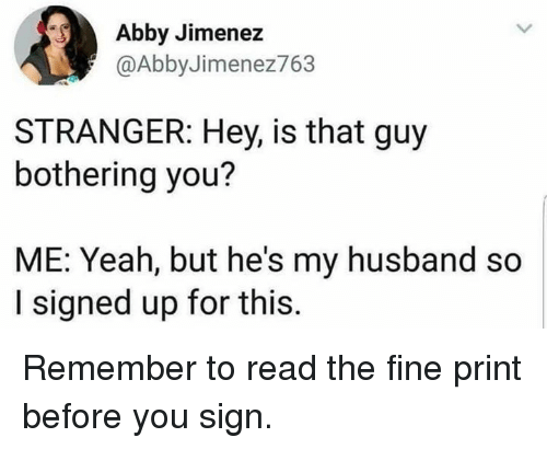 Dank, Yeah, and Husband: Abby Jimenez  @AbbyJimenez763  STRANGER: Hey, is that guy  bothering you?  ME: Yeah, but he's my husband so  I signed up for this Remember to read the fine print before you sign.