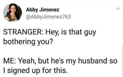 Abby: Abby Jimenez  @AbbyJimenez763  STRANGER: Hey, is that guy  bothering you?  ME: Yeah, but he's my husband so  I signed up for this