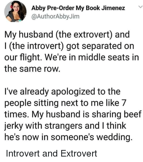 beef jerky: Abby Pre-Order My Book Jimenez  @AuthorAbbyJim  My husband (the extrovert) and  l (the introvert) got separated on  our flight. We're in middle seats in  the same row  I've already apologized to the  people sitting next to me like 7  times. My husband is sharing beef  jerky with strangers and I think  he's now in someone's wedding Introvert and Extrovert
