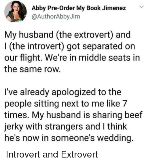 beef jerky: Abby Pre-Order My Book Jimenez V  @AuthorAbbyJim  My husband (the extrovert) and  I (the introvert) got separated on  our flight. We're in middle seats in  the same row.  I've already apologized to the  people sitting next to me like 7  times. My husband is sharing beef  jerky with strangers and I think  he's now in someone's wedding. Introvert and Extrovert