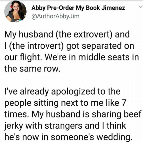 Beef, Introvert, and Book: Abby Pre-Order My Book JimenezV  @AuthorAbbyJim  My husband (the extrovert) and  I (the introvert) got separated on  our flight. We're in middle seats in  the same row  l've already apologized to the  people sitting next to me like 7  times. My husband is sharing beef  jerky with strangers and I think  he's now in someone's wedding