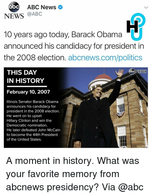 Senations: abc ABC News  NEWS  @ABC  10 years ago today, Barack Obama  announced his candidacy for president in  the 2008 election  abcnews.com/politics  THIS DAY  ab  NEWS  IN HISTORY  February 10, 2007  Illinois Senator Barack Obama  announces his candidacy for  president in the 2008 election.  He went on to upset  Hillary Clinton and win the  Democratic nomination.  He later defeated John McCain  to become the 44th President  of the United States. A moment in history. What was your favorite memory from abcnews presidency? Via @abc