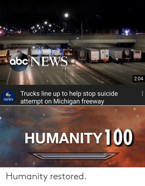 Michigan: abc NEWS  2:04  Trucks line up to help stop suicide  attempt on Michigan freeway  abc  NEWS  HUMANITY ]00 Humanity restored.