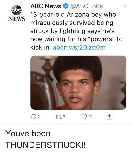 """Abc, News, and Abc News: ABC News@ABC 56s  13-year-old Arizona boy who  miraculously survived being  struck by lightning says he's  now waiting for his """"powers"""" to  kick in. abcn.ws/2Blzq0m  абс  NEWS  19 Youve been THUNDERSTRUCK!!"""