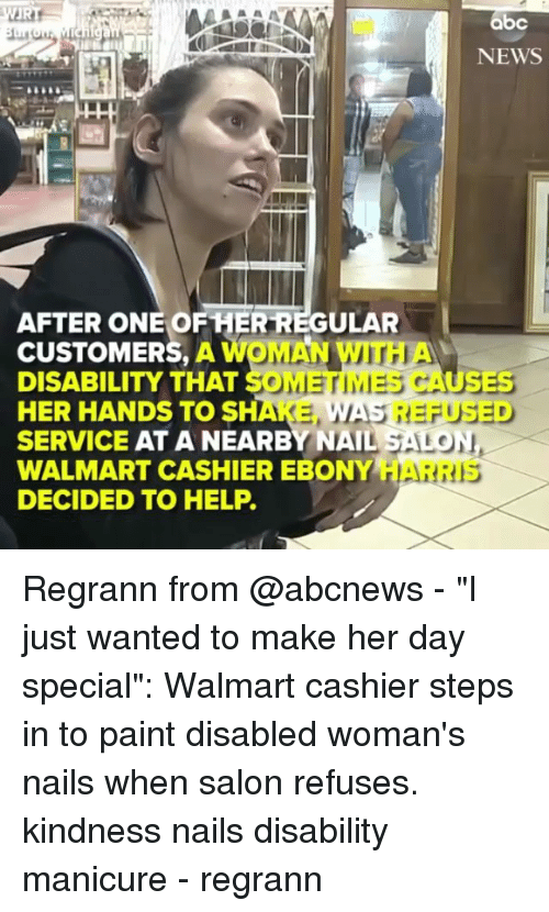 """Abc, Memes, and News: abc  NEWS  AFTER ONE OF HER REGULAR  CUSTOMERS, A WOMAN WITH  DISABILITY THAT SOMETIMES CAUSES  HER HANDS TO SHAKE,  SERVICE AT A NEARBY NAIL SALON  WALMART CASHIER EBONY HAR  DECIDED TO HELP.  WAS REFUSED  RIS Regrann from @abcnews - """"I just wanted to make her day special"""": Walmart cashier steps in to paint disabled woman's nails when salon refuses. kindness nails disability manicure - regrann"""