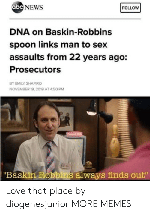 "dna: abc NEWS  FOLLOW  DNA on Baskin-Robbins  spoon links man to sex  assaults from 22 years ago:  Prosecutors  BY EMILY SHAPIRO  NOVEMBER 19, 2019 AT 450 PM  ""Baskin Robbins always finds out"" Love that place by diogenesjunior MORE MEMES"
