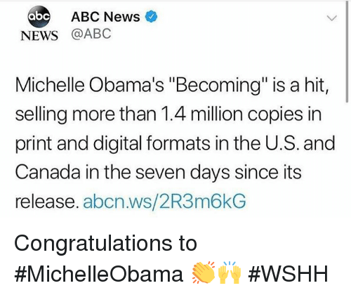 """Abc, News, and Wshh: ABC News  NEWS @ABC  Michelle Obama's """"Becoming"""" is a hit,  selling more than 1.4 million copies in  print and digital formats in the U.S. and  Canada in the seven days since its  release. abcn.ws/2R3m6kG Congratulations to #MichelleObama 👏🙌 #WSHH"""