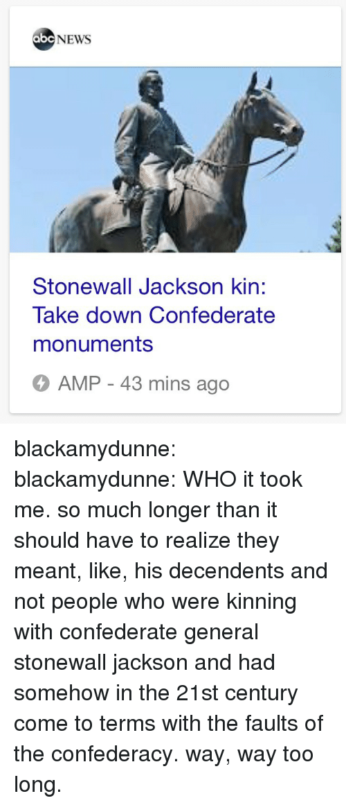 Abc, News, and Tumblr: abc NEWS  Stonewall Jackson kin:  Take down Confederate  monuments  AMP - 43 mins ago blackamydunne:  blackamydunne: WHO  it took me. so much longer than it should have to realize they meant, like, his decendents and not people who were kinning with confederate general stonewall jackson and had somehow in the 21st century come to terms with the faults of the confederacy. way, way too long.