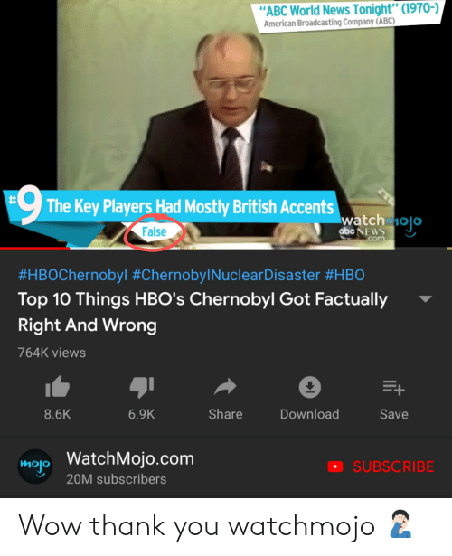 """Abc, Facepalm, and News: """"ABC World News Tonight"""" (1970-)  American Broadcasting Company (ABC)  9  The Key Players Had Mostly British Accents  watch nojo  False  abc NEWS  com  #HBOChernobyl #Chernobyl NuclearDisaster #HB0  Top 10 Things HBO's Chernobyl Got Factually  Right And Wrong  764K views  E+  Download  Share  Save  8.6K  6.9K  mop WatchMojo.com  SUBSCRIBE  20M subscribers  t Wow thank you watchmojo 🤦🏻♂️"""
