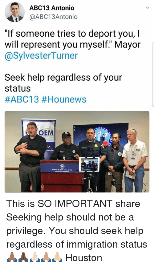 """Sharee: ABC13 Antonio  @ABC13Antonio  """"If someone tries to deport you, I  will represent you myself."""" Mayor  @SylvesterTurner  Seek help regardless of your  status  #ABC13 #Hounews  OEM  ton This is SO IMPORTANT share Seeking help should not be a privilege. You should seek help regardless of immigration status 🙏🏾🙏🏿🙏🏻🙏🏽🙏🏼 Houston"""