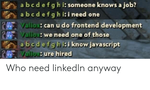 Javascript, Job, and Who: abcdefghi: someone knows a job?  abedefghi:i need one  Valiox: can u do frontend development  Vallox: we need one of those  abedefghi:i know javascript  Valiox: ure hired Who need linkedln anyway