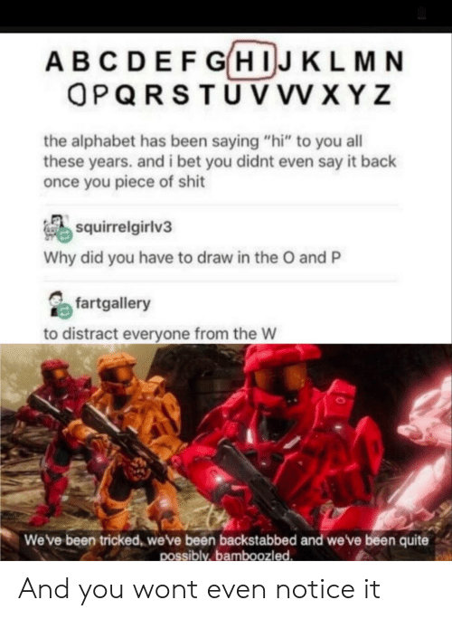 "I Bet, Shit, and Say It: ABCDEFGHIJKLMN  OPQRSTUV VV XYZ  the alphabet has been saying ""hi"" to you all  these years. and i bet you didnt even say it back  once you piece of shit  squirrelgirlv3  Why did you have to draw in the O and P  fartgallery  to distract everyone from the W  Weve been tricked, weve been backstabbed and we've been quite  possibly,bamboozled And you wont even notice it"