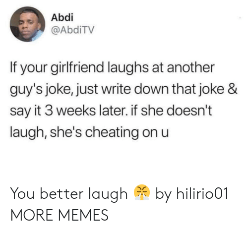Cheating, Dank, and Memes: Abdi  @AbdiTV  If your girlfriend laughs at another  guy's joke, just write down that joke &  say it 3 weeks later. if she doesn't  laugh, she's cheating on u You better laugh 😤 by hilirio01 MORE MEMES