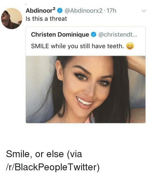 christen: Abdinoor @Abdinoorx2 17h  Is this a threat  Christen Dominique @christendt...  SMILE while you still have teeth. <p>Smile, or else (via /r/BlackPeopleTwitter)</p>