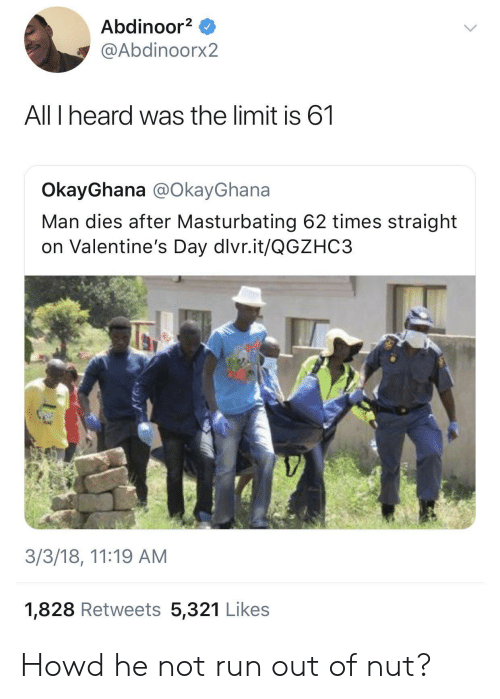 Run, Valentine's Day, and How: Abdinoor2  @Abdinoorx2  All I heard was the limit is 61  OkayGhana @OkayGhana  Man dies after Masturbating 62 times straight  on Valentine's Day dlvr.it/QGZHC3  3/3/18, 11:19 AM  1,828 Retweets 5,321 Likes Howd he not run out of nut?
