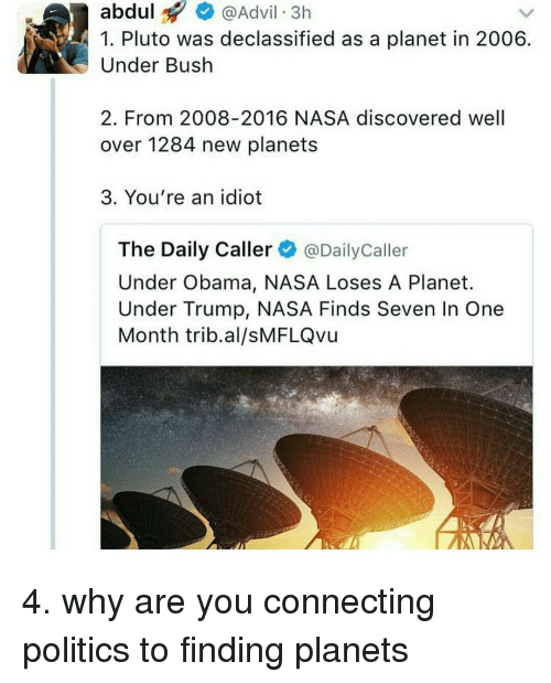 Politic: abdul  Advil 3h  1. Pluto was declassified as a planet in 2006  Under Bush  2. From 2008-2016 NASA discovered well  over 1284 new planets  3. You're an idiot  The Daily Caller  @Daily Caller  Under Obama, NASA Loses A Planet.  Under Trump, NASA Finds Seven In One  Month trib al/sMFLQvu 4. why are you connecting politics to finding planets