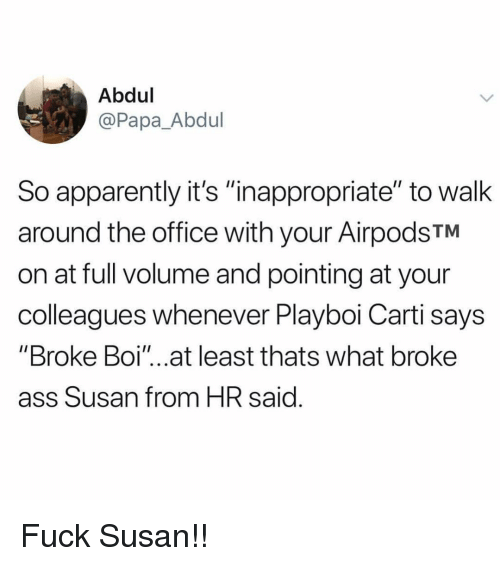 """Apparently, Ass, and Memes: Abdul  @Papa_Abdul  So apparently it's """"nappropriate"""" to walk  around the office with your AirpodsTM  on at full volume and pointing at your  colleagues whenever Playboi Carti says  """"Broke Boi""""...at least thats what broke  ass Susan from HR said Fuck Susan!!"""