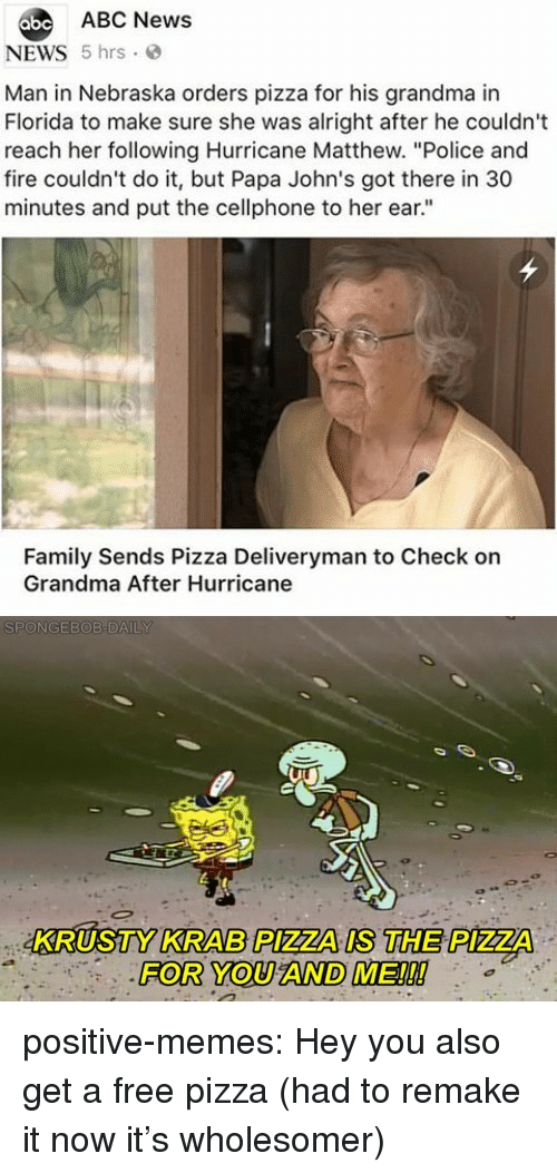 "Abc, Family, and Fire: abe ABC News  NEWS 5 hrs  Man in Nebraska orders pizza for his grandma in  Florida to make sure she was alright after he couldn't  reach her following Hurricane Matthew. ""Police and  fire couldn't do it, but Papa John's got there in 30  minutes and put the cellphone to her ear.""  Family Sends Pizza Deliveryman to Check on  Grandma After Hurricane  KRUSTY KRAB PIZZA IS THE PIZZA  FOR YOU AND ME!!! positive-memes:  Hey you also get a free pizza (had to remake it now it's wholesomer)"