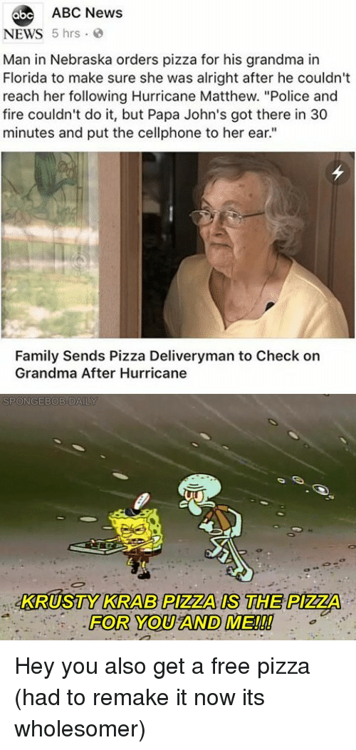 "Abc, Family, and Fire: abe ABC News  NEWS 5 hrs  Man in Nebraska orders pizza for his grandma in  Florida to make sure she was alright after he couldn't  reach her following Hurricane Matthew. ""Police and  fire couldn't do it, but Papa John's got there in 30  minutes and put the cellphone to her ear.""  Family Sends Pizza Deliveryman to Check on  Grandma After Hurricane  KRUSTY KRAB PIZZA IS THE PIZZA  FOR YOU AND ME!!! Hey you also get a free pizza (had to remake it now its wholesomer)"