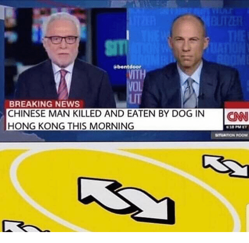 Lit, News, and Breaking News: Abentdoor  VITH  VOl  LIT  BREAKING NEWS  CHINESE MAN KILLED AND EATEN BY DOG IN  HONG KONG THIS MORNING  ION  MTUATION ROOM