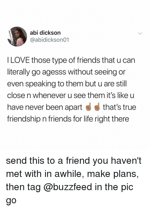 Friends, Life, and Love: abi dickson  @abidickson01  l LOVE those type of friends that u can  literally go agesss without seeing or  even speaking to them but u are still  close n whenever u see them it's like u  have never been apart that's true  friendship n friends for life right there send this to a friend you haven't met with in awhile, make plans, then tag @buzzfeed in the pic go