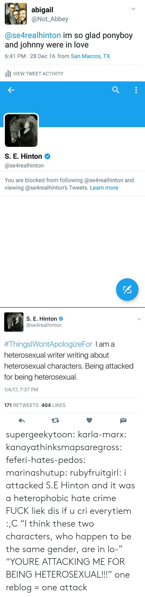 """heterosexual: abigail  @Not Abbey  @se4realhinton im so glad ponyboy  and johnny were in love  6:41 PM 28 Dec 16 from San Marcos, TX  IVIEW TWEET ACTIVITY   S. E. Hinton 2  @se4realhinton  You are blocked from following @se4realhinton and  viewing @se4realhinton's Tweets. Learn more   S. E. Hinton  @se4realhinton  #ThingslWontApologizeFor I am a  heterosexual writer writing about  heterosexual characters. Being attacked  for being heterosexual  1/4/17, 7:37 PM  171 RETWEETS 404 LIKES supergeekytoon:  karla-marx:  kanayathinksmapsaregross:  feferi-hates-pedos:   marinashutup:  rubyfruitgirl: i attacked S.E Hinton and it was a  heterophobic hate crime FUCK  liek dis if u cri everytiem :,C   """"I think these two characters, who happen to be the same gender, are in lo-"""" """"YOURE ATTACKING ME FOR BEING HETEROSEXUAL!!!""""  one reblog = one attack"""