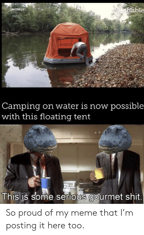 My Meme: able  SMITHFLY  Camping  with this floating tent  on water is now possible  This is some serious gourmet shit. So proud of my meme that I'm posting it here too.