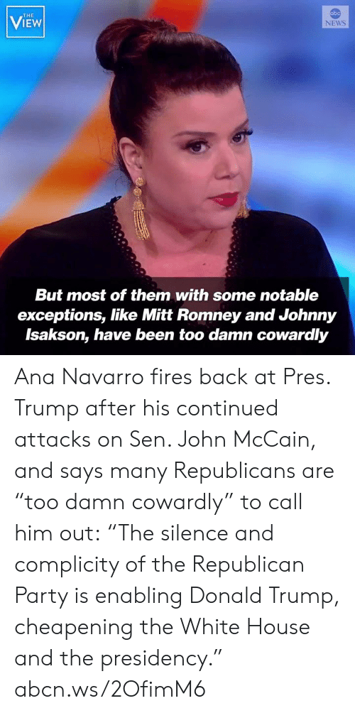 """Presidency: abo  THE  VIEW  NEWS  But most of them with some notable  exceptions, like Mitt Romney and Johnny  Isakson, have been too damn cowardly Ana Navarro fires back at Pres. Trump after his continued attacks on Sen. John McCain, and says many Republicans are """"too damn cowardly"""" to call him out: """"The silence and complicity of the Republican Party is enabling Donald Trump, cheapening the White House and the presidency."""" abcn.ws/2OfimM6"""