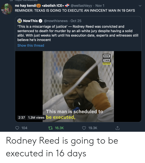 is going to be: .abolish ICE  + @wellashleyy Nov 1  no hay kendi  REMINDER: TEXAS IS GOING TO EXECUTE AN INNOCENT MAN IN 19 DAYS  @nowthisnews Oct 25  NowThis  'This is a miscarriage of justice'-Rodney Reed was convicted and  sentenced to death for murder by an all-white jury despite having a solid  alibi. With just weeks left until his execution date, experts and witnesses still  believe he's innocent  Show this thread  NOW  THIS  EXCLUSIVE  This man is scheduled to  2:37 1.3M views be executed,  104  ti16.3K  19.3K Rodney Reed is going to be executed in 16 days
