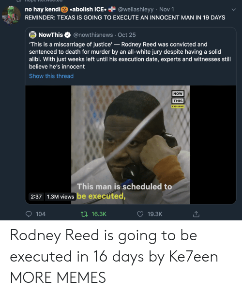 is going to be: .abolish ICE  + @wellashleyy Nov 1  no hay kendi  REMINDER: TEXAS IS GOING TO EXECUTE AN INNOCENT MAN IN 19 DAYS  @nowthisnews Oct 25  NowThis  'This is a miscarriage of justice'-Rodney Reed was convicted and  sentenced to death for murder by an all-white jury despite having a solid  alibi. With just weeks left until his execution date, experts and witnesses still  believe he's innocent  Show this thread  NOW  THIS  EXCLUSIVE  This man is scheduled to  2:37 1.3M views be executed,  104  ti16.3K  19.3K Rodney Reed is going to be executed in 16 days by Ke7een MORE MEMES