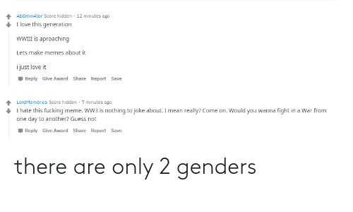 Only 2 Genders: Abomin4tor Score hidden · 12 minutes ago  I love this generation  WWII is aproaching  Lets make memes about it  i just love it  Reply Give Award Share Report Save  LordMemerica Score hidden · 7 minutes ago  I hate this fucking meme. WW3 is nothing to joke about. I mean really? Come on. Would you wanna fight in a War from  one day to another? Guess not  Reply Give Award Share Report Save there are only 2 genders