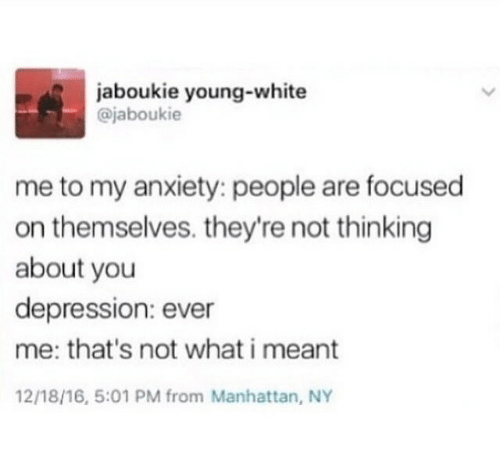 Anxiety, Depression, and Manhattan: aboukie young-white  @jaboukie  me to my anxiety: people are focused  on themselves. they're not thinking  about you  depression: ever  me: that's not what i meant  12/18/16, 5:01 PM from Manhattan, NY