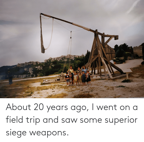 Field Trip: About 20 years ago, I went on a field trip and saw some superior siege weapons.