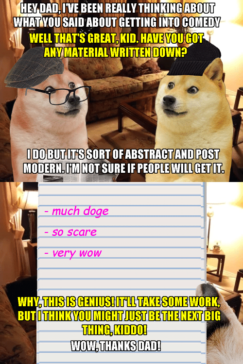 Doge, Scare, and Wow: ABOUT  IENDAD, IVE BEEN REALLY THINKING ABL  WHATYOUSAID ABOUT GETTING INTO COMEDY  WELL THAT'S GREAT,KID. HAVE YOU GOT  ANY MATERIAL WRITTEN DOWN  IDO BUTITSSORT OF ABSTRACTAND POST  MODERN.UMNOT SURE IF PEOPLE WILL GETIT.   -much doge  -S0 SCare  very woW  WHY,THISIS GENIUS! IT LL TAKE SOME WORK  BUTOTHINKYOU MIGHT JUST BETHE NEXTBIG  THING KIDDO