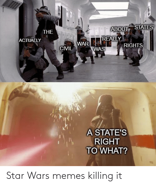 states: ABOUT STATES  THE  REALLY  ACTUALLY  WAR  RIGHTS  CIVIL  WAS  A STATE'S  RIGHT  TO WHAT? Star Wars memes killing it