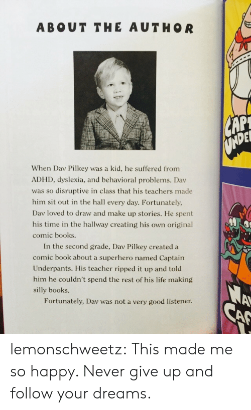Dyslexia: ABOUT THE AUTHOR  DEL  When Dav Pilkey was a kid, he suffered from  ADHD, dyslexia, and behavioral problems. Dav  was so disruptive in class that his teachers made  him sit out in the hall every day. Fortunately,  Dav loved to draw and make up stories. He spent  his time in the hallway creating his own original  comic books  In the second grade, Dav Pilkey created a  comic book about a superhero named Captain  Underpants. His teacher ripped it up and told  him he couldn't spend the rest of his life making  silly books.  Fortunately, Dav was not a very good listener lemonschweetz:  This made me so happy. Never give up and follow your dreams.