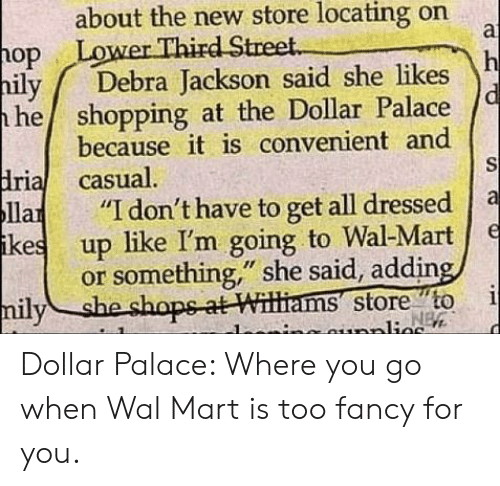 "palace: about the new store locating on  a  Lower Third Street.  op  h  Debra Jackson said she likes  hily  he shopping at the Dollar Palace  because it is convenient and  S  dria casual.  Па  ikes  ""I don't have to get all dressed  е  up like I'm going to Wal-Mart  or something,"" she said, adding,  i  NEW  milyshe shops-at Williams store to  nunplies Dollar Palace: Where you go when Wal Mart is too fancy for you."
