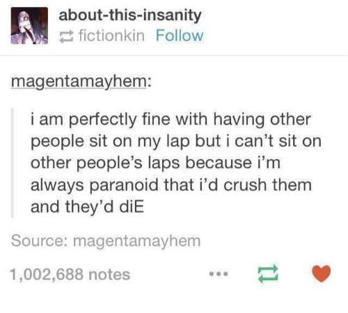 Crush, Humans of Tumblr, and Insanity: about-this-insanity  fictionkin Follow  magentamayhem:  i am perfectly fine with having other  people sit on my lap but i can't sit on  other people's laps because i'm  always paranoid that i'd crush them  and they'd diE  Source: magentamayhem  1,002,688 notes