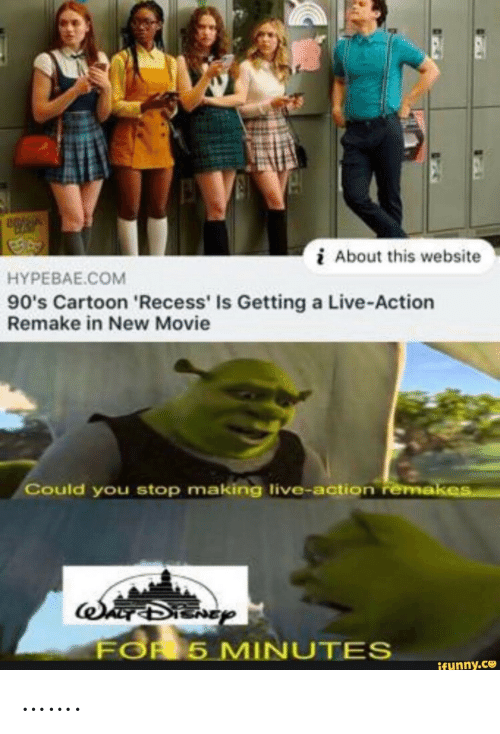 Recess: About this website  HYPEBAE.COM  90's Cartoon 'Recess' Is Getting a Live-Action  Remake in New Movie  Could you stop making live-action remakes  SADIENGY  FOR 5 MINUTES  ifunny.co …….