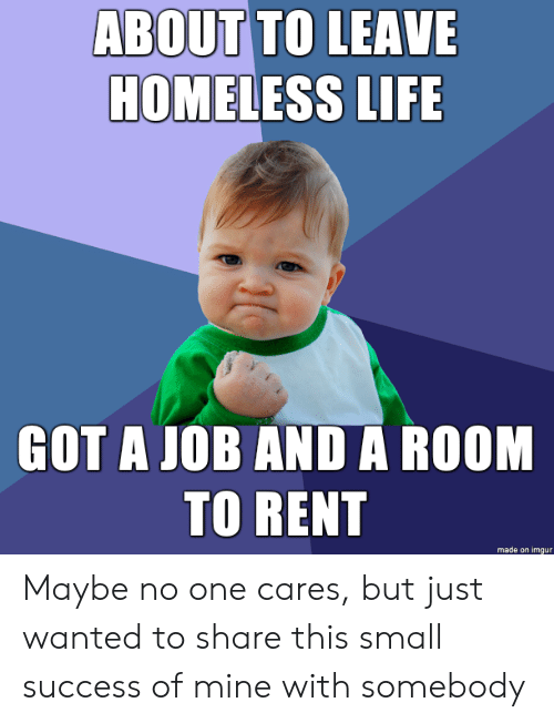 Homeless: ABOUT TO LEAVE  HOMELESS LIFE  GOT A JOB AND A ROOM  TO RENT  made on imgur Maybe no one cares, but just wanted to share this small success of mine with somebody