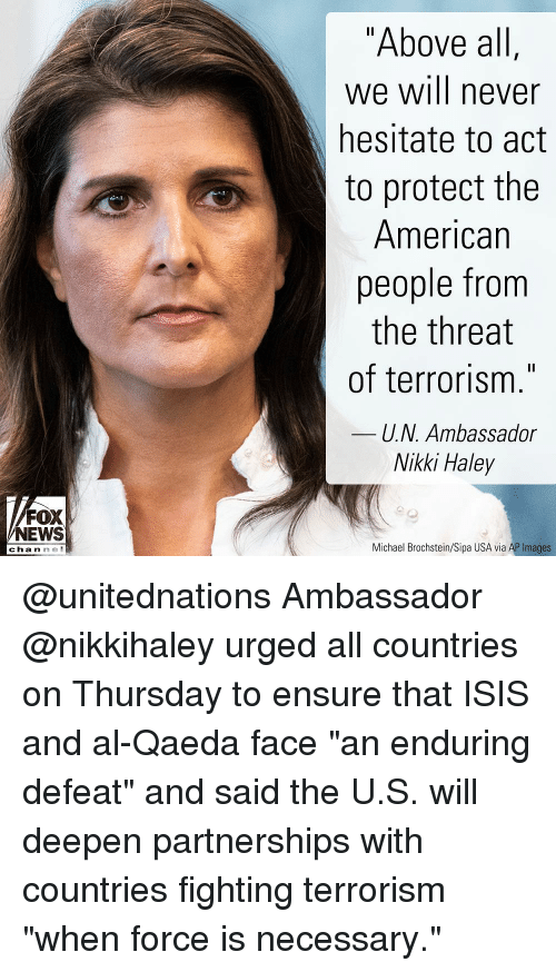 "Isis, Memes, and News: ""Above al  we will never  hesitate to act  to protect the  American  people from  the threat  of terrorism.""  U.N. Ambassador  Nikki Haley  FOX  NEWS  channe  Michael Brochstein/Sipa USA via AP Images @unitednations Ambassador @nikkihaley urged all countries on Thursday to ensure that ISIS and al-Qaeda face ""an enduring defeat"" and said the U.S. will deepen partnerships with countries fighting terrorism ""when force is necessary."""