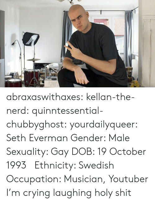 Nerd: abraxaswithaxes:  kellan-the-nerd:  quinntessential-chubbyghost:   yourdailyqueer:  Seth Everman  Gender: Male  Sexuality: Gay  DOB: 19 October 1993      Ethnicity: Swedish  Occupation: Musician, Youtuber      I'm crying laughing holy shit
